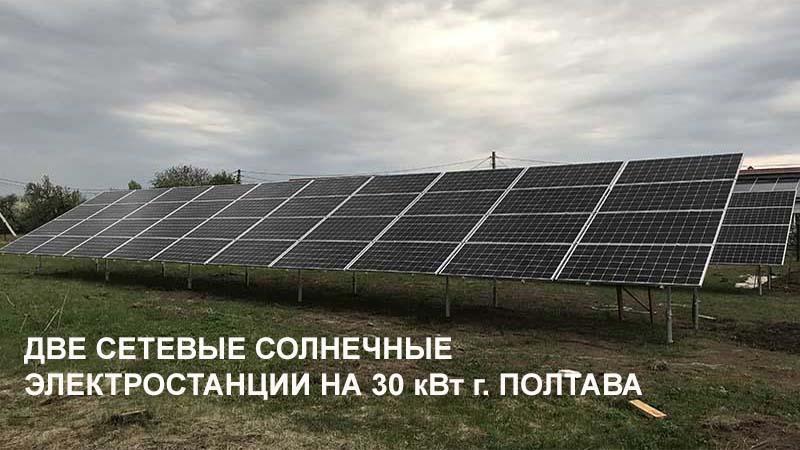 ДВЕ СЕТЕВЫЕ СОЛНЕЧНЫЕ ЭЛЕКТРОСТАНЦИИ НА 30 кВт г. ПОЛТАВА
